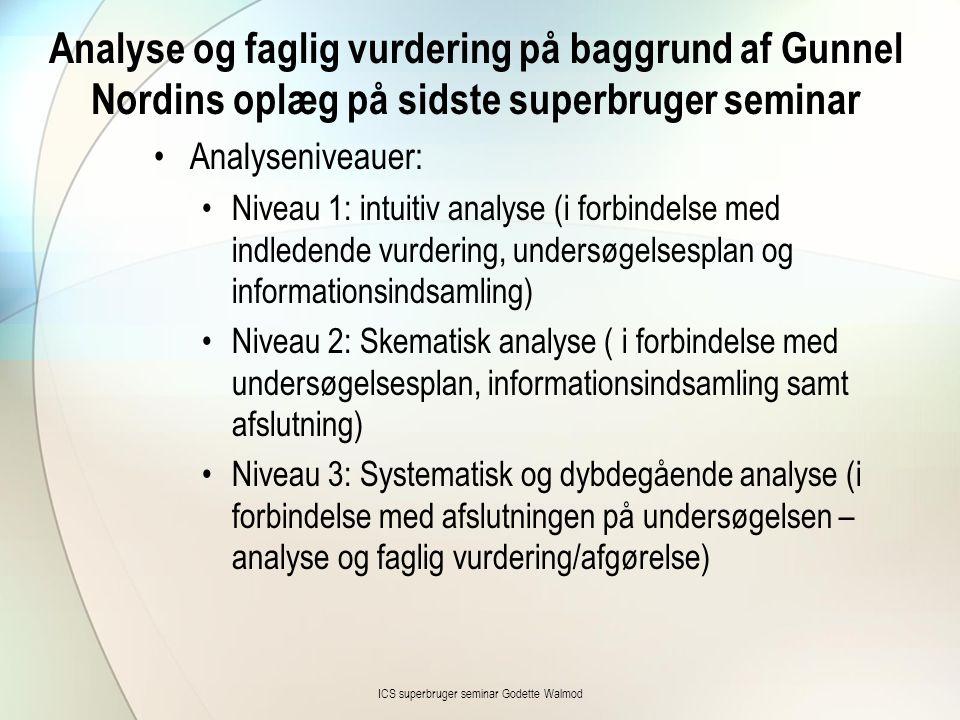 Analyse og faglig vurdering på baggrund af Gunnel Nordins oplæg på sidste superbruger seminar •Analyseniveauer: •Niveau 1: intuitiv analyse (i forbindelse med indledende vurdering, undersøgelsesplan og informationsindsamling) •Niveau 2: Skematisk analyse ( i forbindelse med undersøgelsesplan, informationsindsamling samt afslutning) •Niveau 3: Systematisk og dybdegående analyse (i forbindelse med afslutningen på undersøgelsen – analyse og faglig vurdering/afgørelse) ICS superbruger seminar Godette Walmod