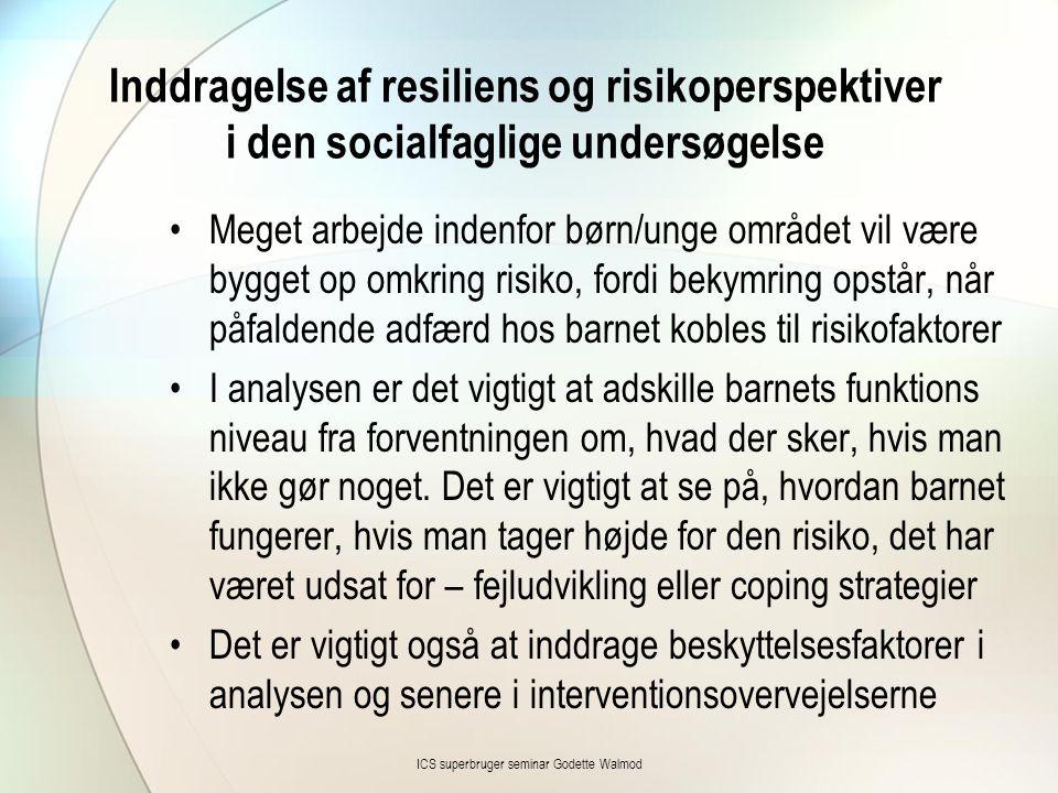 Inddragelse af resiliens og risikoperspektiver i den socialfaglige undersøgelse •Meget arbejde indenfor børn/unge området vil være bygget op omkring r