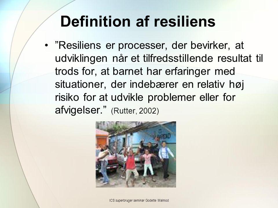 Definition af resiliens • Resiliens er processer, der bevirker, at udviklingen når et tilfredsstillende resultat til trods for, at barnet har erfaringer med situationer, der indebærer en relativ høj risiko for at udvikle problemer eller for afvigelser. (Rutter, 2002) ICS superbruger seminar Godette Walmod