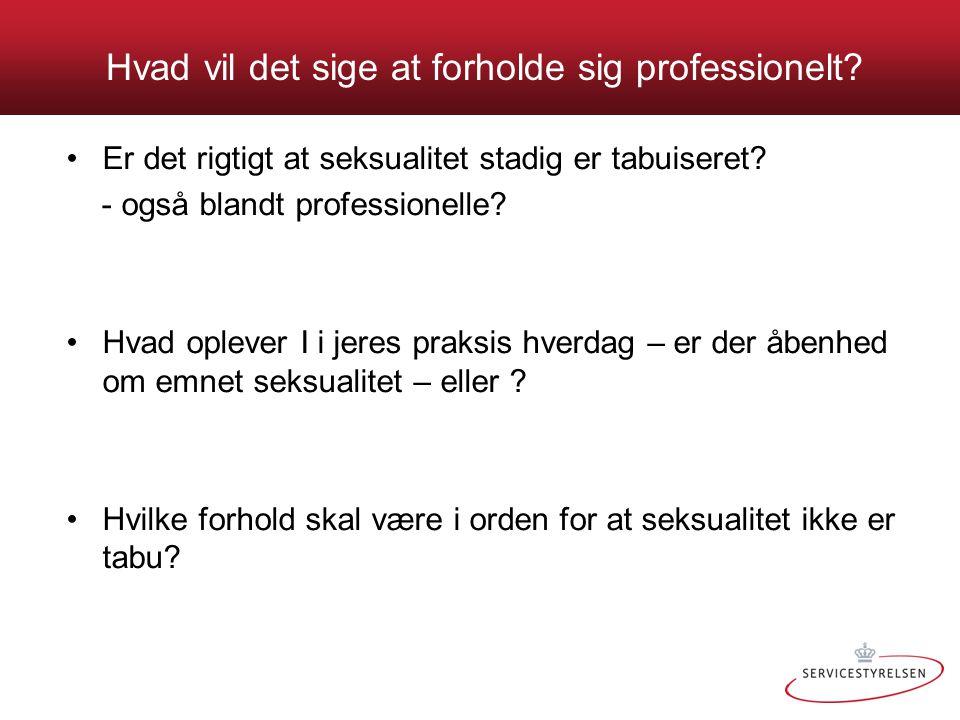 Hvad vil det sige at forholde sig professionelt? •Er det rigtigt at seksualitet stadig er tabuiseret? - også blandt professionelle? •Hvad oplever I i