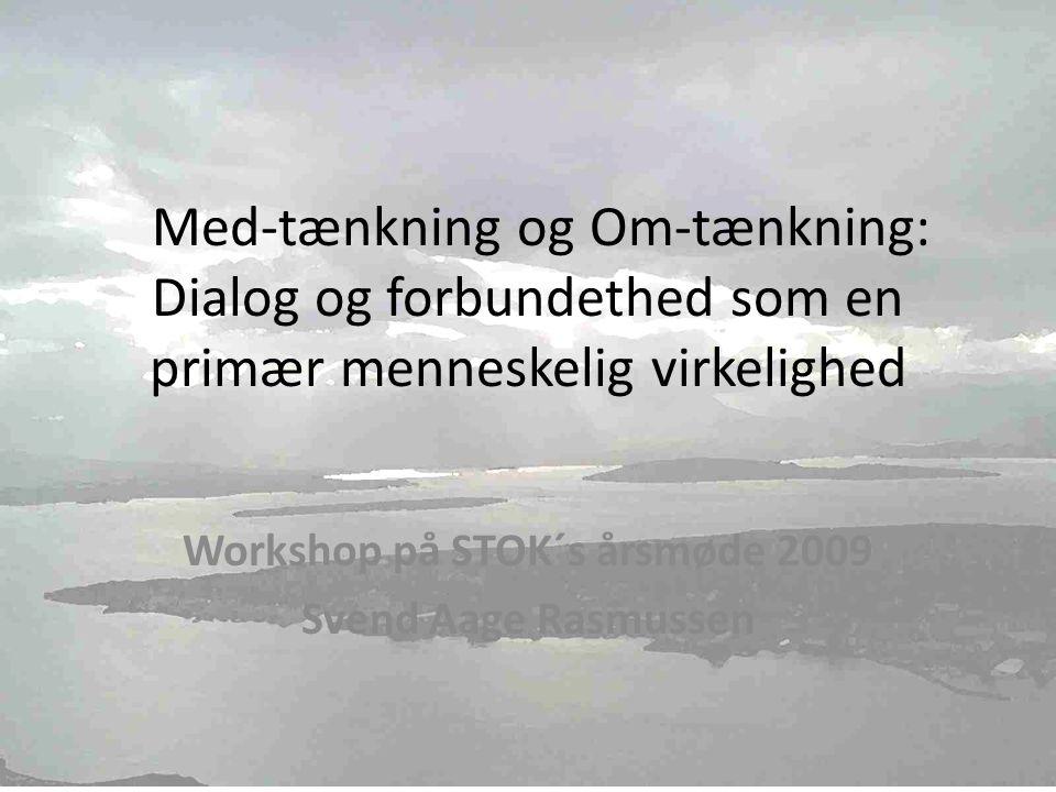 Med-tænkning og Om-tænkning: Dialog og forbundethed som en primær menneskelig virkelighed Workshop på STOK´s årsmøde 2009 Svend Aage Rasmussen Svend Aage Rasmussen