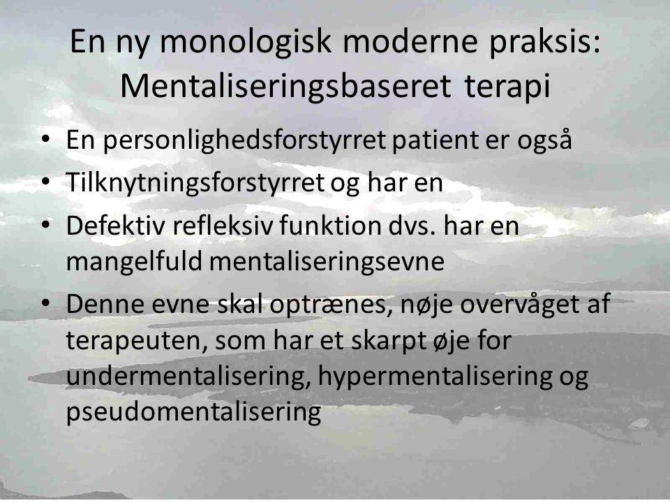 En ny monologisk moderne praksis: Mentaliseringsbaseret terapi • En personlighedsforstyrret patient er også • Tilknytningsforstyrret og har en • Defektiv refleksiv funktion dvs.