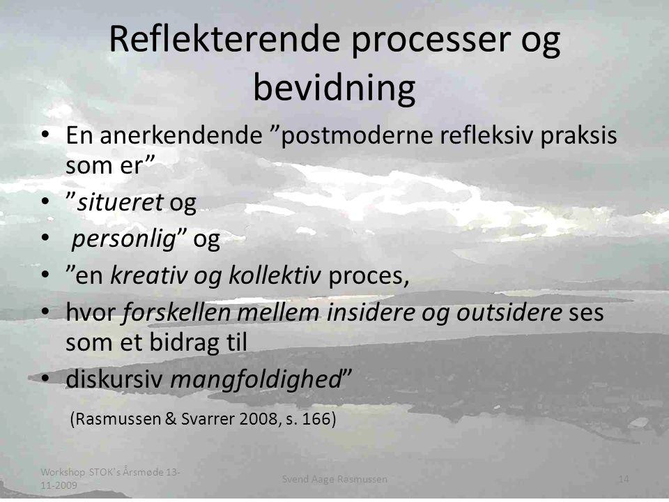 Reflekterende processer og bevidning • En anerkendende postmoderne refleksiv praksis som er • situeret og • personlig og • en kreativ og kollektiv proces, • hvor forskellen mellem insidere og outsidere ses som et bidrag til • diskursiv mangfoldighed (Rasmussen & Svarrer 2008, s.