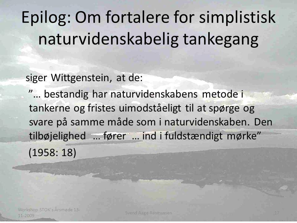 Epilog: Om fortalere for simplistisk naturvidenskabelig tankegang siger Wittgenstein, at de: … bestandig har naturvidenskabens metode i tankerne og fristes uimodståeligt til at spørge og svare på samme måde som i naturvidenskaben.