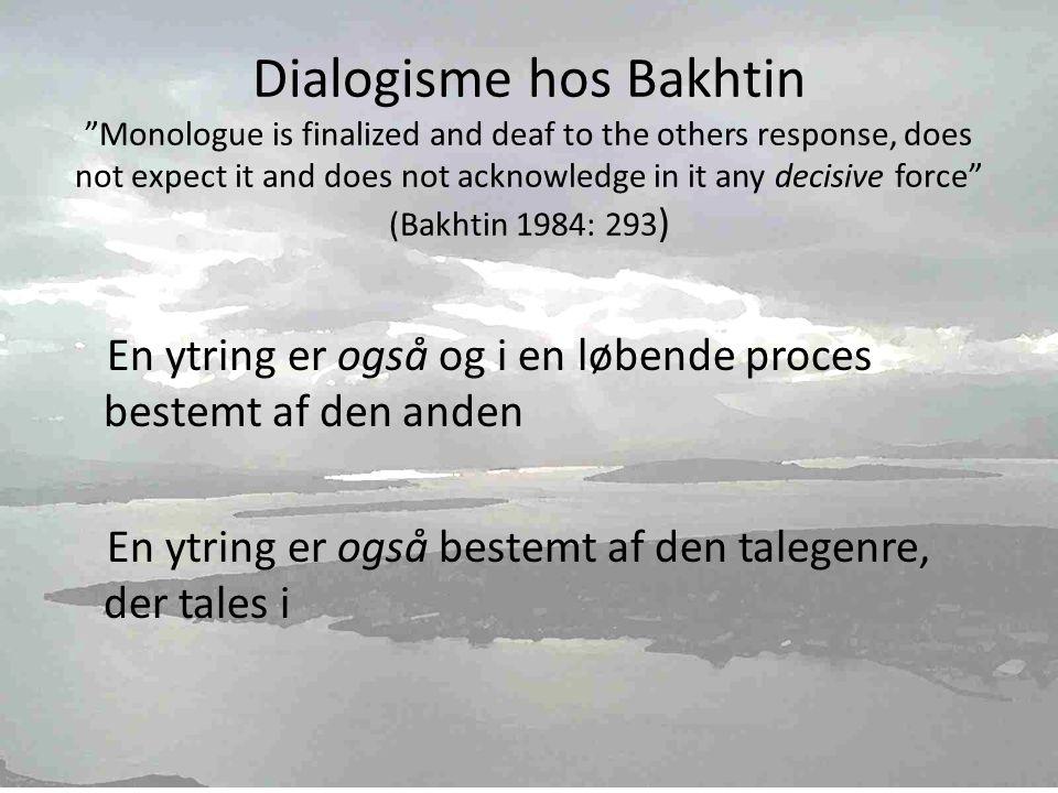 Dialogisme hos Bakhtin Monologue is finalized and deaf to the others response, does not expect it and does not acknowledge in it any decisive force (Bakhtin 1984: 293 ) En ytring er også og i en løbende proces bestemt af den anden En ytring er også bestemt af den talegenre, der tales i