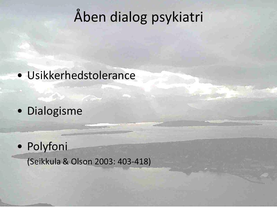 Åben dialog psykiatri •Usikkerhedstolerance •Dialogisme •Polyfoni (Seikkula & Olson 2003: 403-418)