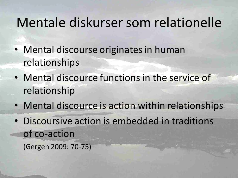 Mentale diskurser som relationelle • Mental discourse originates in human relationships • Mental discource functions in the service of relationship • Mental discource is action within relationships • Discoursive action is embedded in traditions of co-action (Gergen 2009: 70-75)