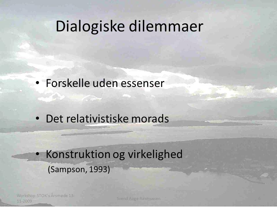 Dialogiske dilemmaer • Forskelle uden essenser • Det relativistiske morads • Konstruktion og virkelighed (Sampson, 1993) Workshop STOK`s Årsmøde 13- 11-2009 6Svend Aage Rasmussen