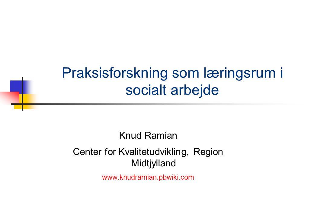 Praksisforskning som læringsrum i socialt arbejde Knud Ramian Center for Kvalitetudvikling, Region Midtjylland www.knudramian.pbwiki.com