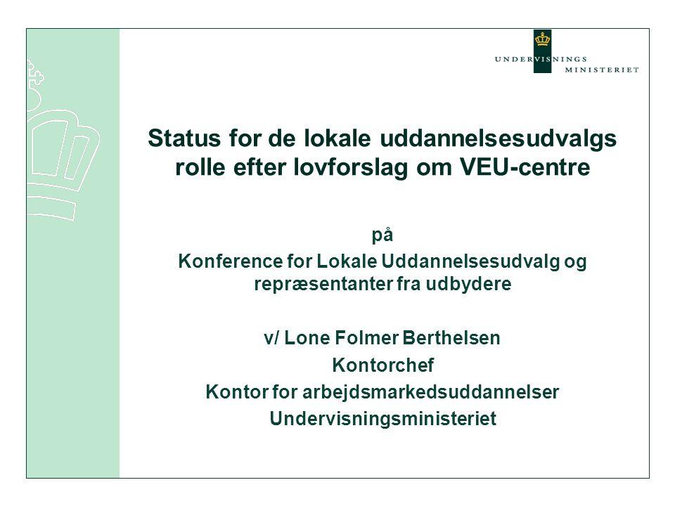 Status for de lokale uddannelsesudvalgs rolle efter lovforslag om VEU-centre på Konference for Lokale Uddannelsesudvalg og repræsentanter fra udbydere v/ Lone Folmer Berthelsen Kontorchef Kontor for arbejdsmarkedsuddannelser Undervisningsministeriet