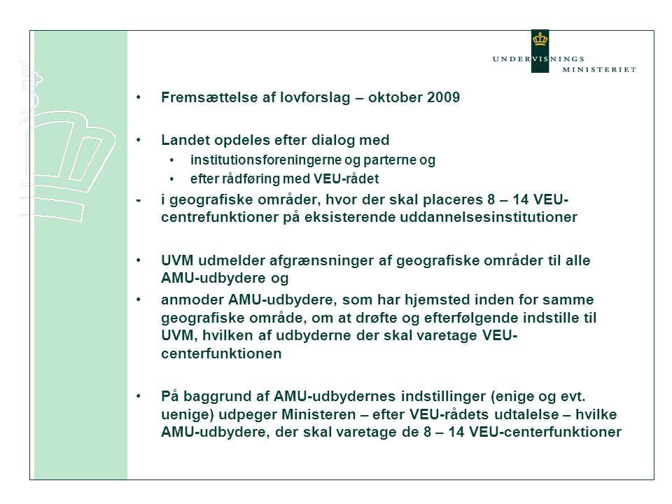 •Fremsættelse af lovforslag – oktober 2009 •Landet opdeles efter dialog med •institutionsforeningerne og parterne og •efter rådføring med VEU-rådet -i geografiske områder, hvor der skal placeres 8 – 14 VEU- centrefunktioner på eksisterende uddannelsesinstitutioner •UVM udmelder afgrænsninger af geografiske områder til alle AMU-udbydere og •anmoder AMU-udbydere, som har hjemsted inden for samme geografiske område, om at drøfte og efterfølgende indstille til UVM, hvilken af udbyderne der skal varetage VEU- centerfunktionen •På baggrund af AMU-udbydernes indstillinger (enige og evt.