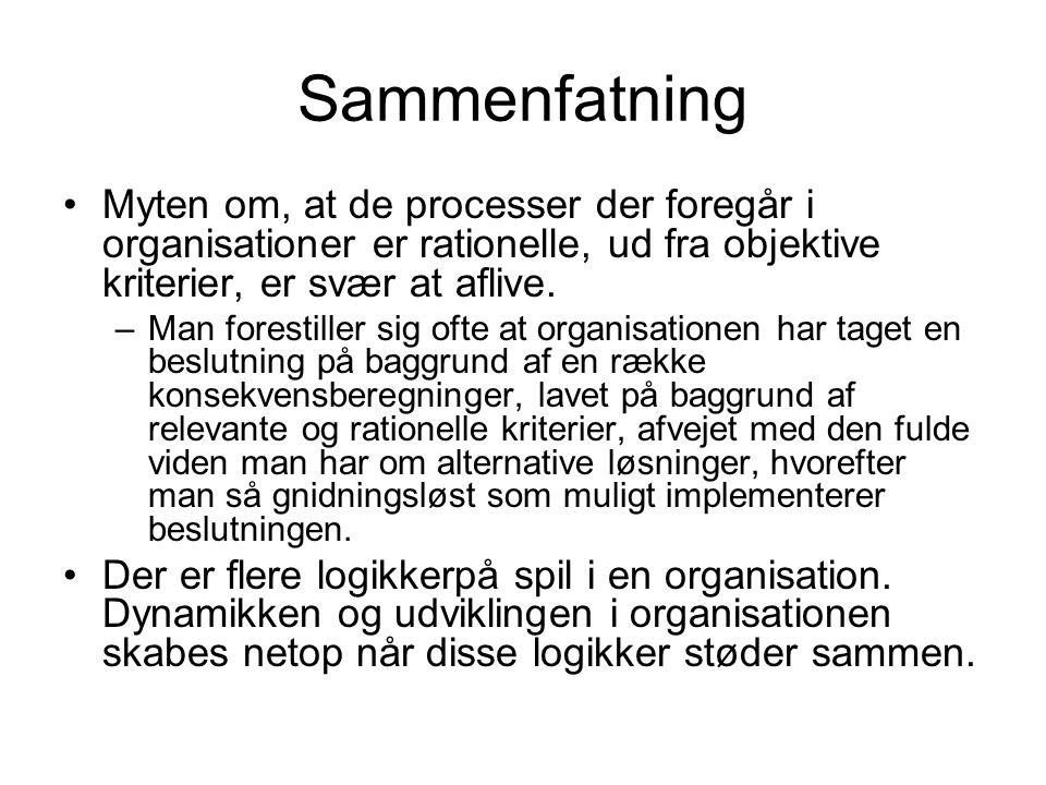 Sammenfatning •Myten om, at de processer der foregår i organisationer er rationelle, ud fra objektive kriterier, er svær at aflive.