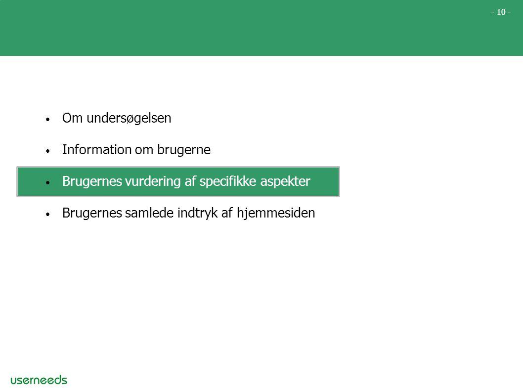 - 10 - • Om undersøgelsen • Information om brugerne • Brugernes vurdering af specifikke aspekter • Brugernes samlede indtryk af hjemmesiden