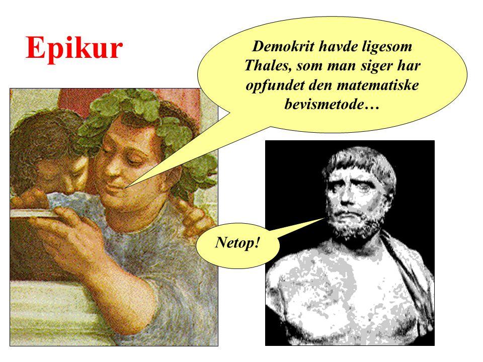 Epikur Demokrit havde ligesom Thales, som man siger har opfundet den matematiske bevismetode… Netop!
