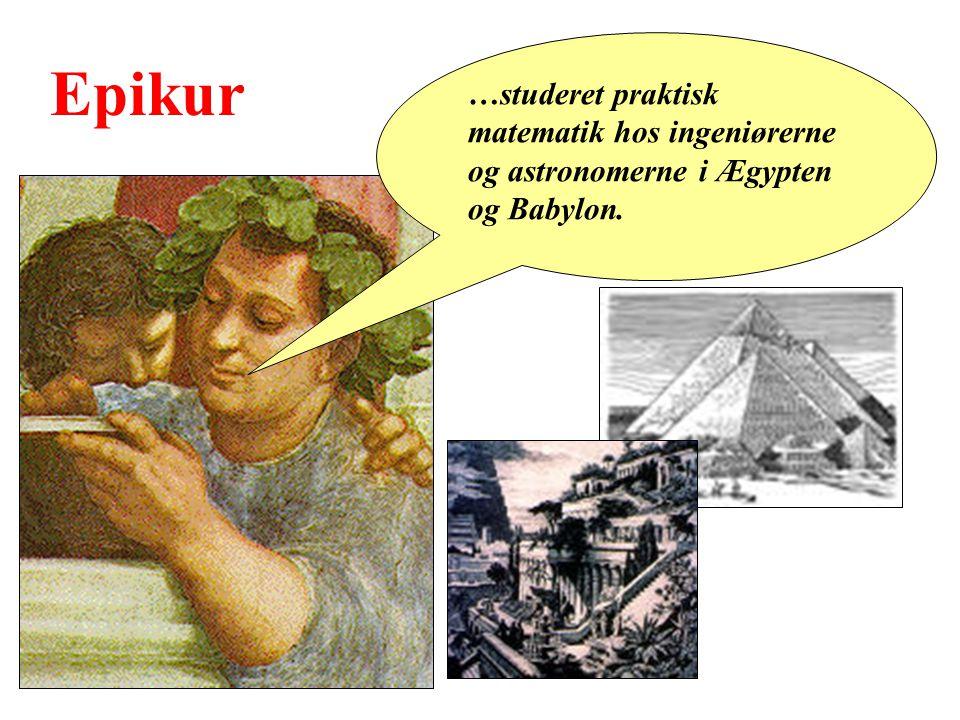 Epikur …studeret praktisk matematik hos ingeniørerne og astronomerne i Ægypten og Babylon.