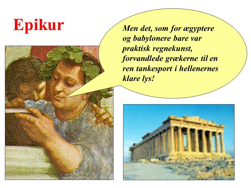 Epikur Men det, som for ægyptere og babylonere bare var praktisk regnekunst, forvandlede grækerne til en ren tankesport i hellenernes klare lys!