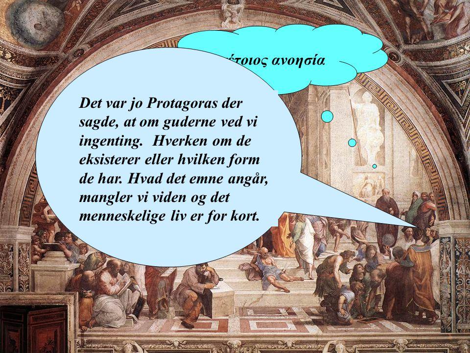 ναι, τέτοιος ανοησία Det var jo Protagoras der sagde, at om guderne ved vi ingenting.