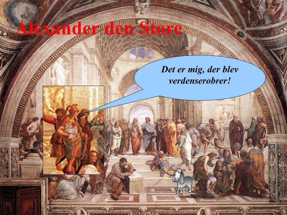 Alexander den Store Det er mig, der blev verdenserobrer!