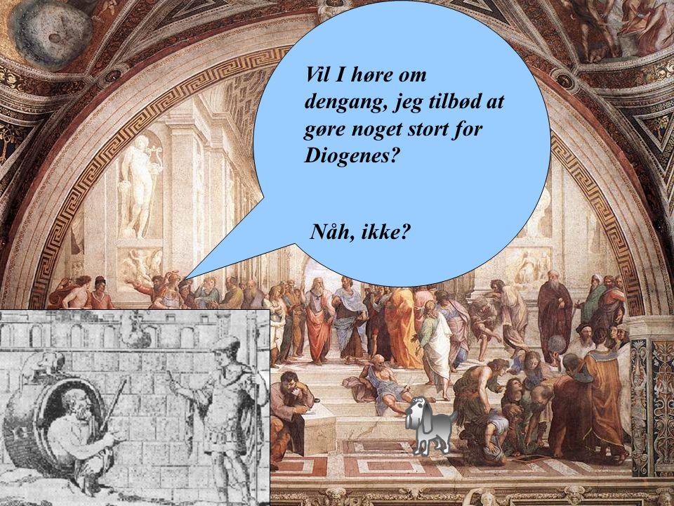 Vil I høre om dengang, jeg tilbød at gøre noget stort for Diogenes Nåh, ikke