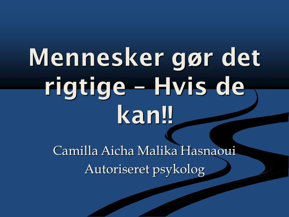 Mennesker gør det rigtige – Hvis de kan!! Camilla Aicha Malika Hasnaoui Autoriseret psykolog