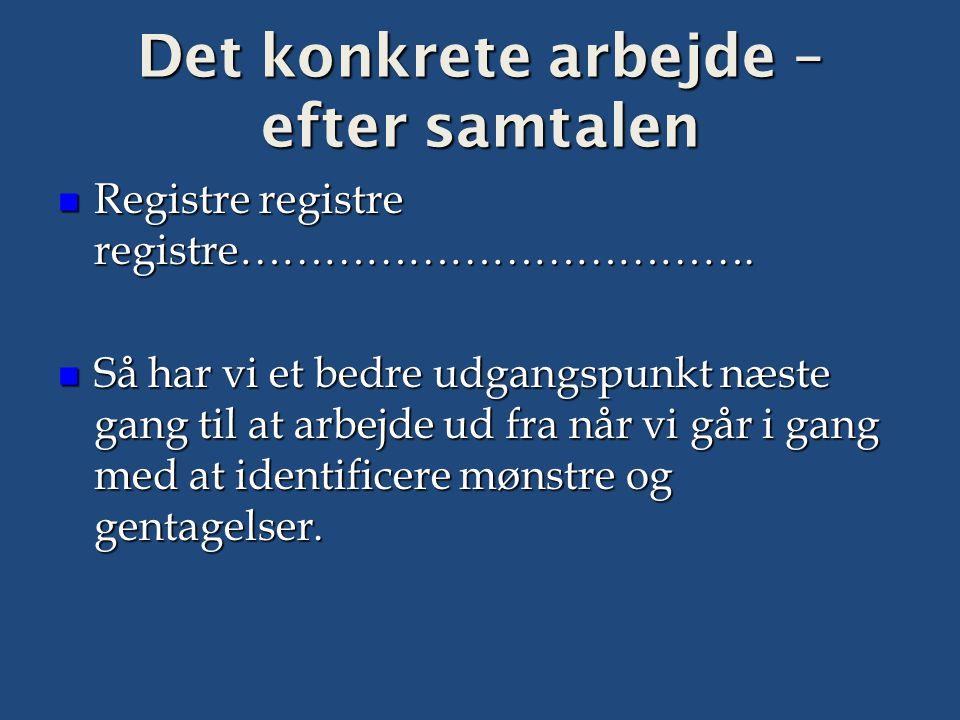 Det konkrete arbejde – efter samtalen  Registre registre registre……………………………….