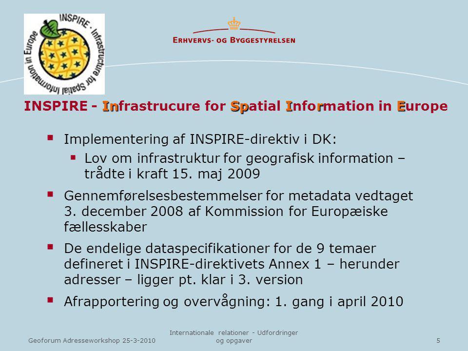 5Geoforum Adresseworkshop 25-3-2010 Internationale relationer - Udfordringer og opgaver InSpIrE INSPIRE - Infrastrucure for Spatial Information in Europe  Implementering af INSPIRE-direktiv i DK:  Lov om infrastruktur for geografisk information – trådte i kraft 15.