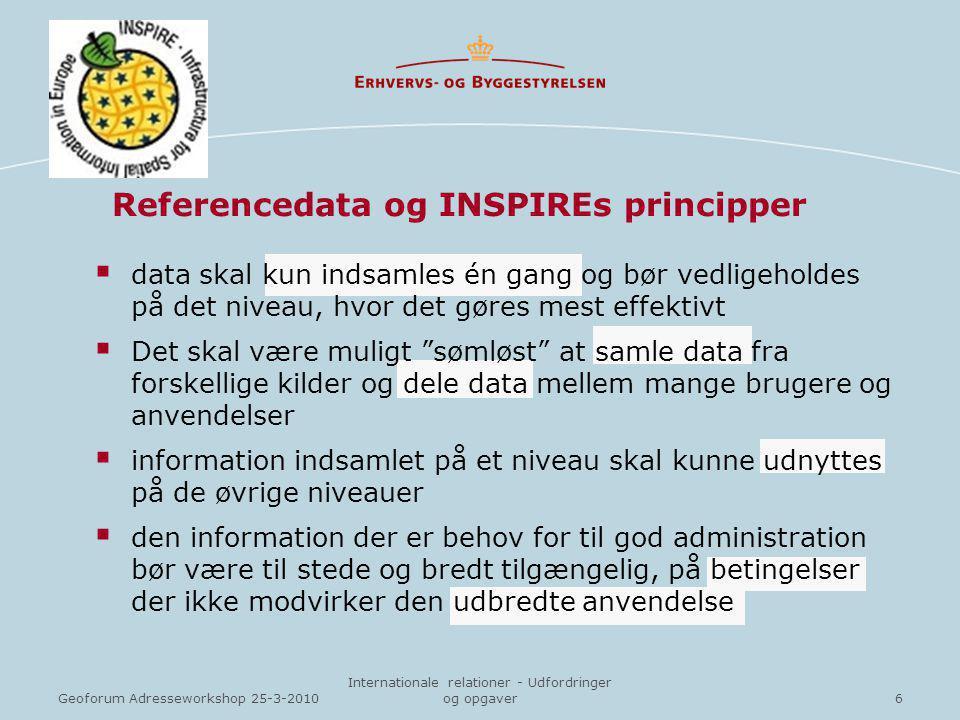 6Geoforum Adresseworkshop 25-3-2010 Internationale relationer - Udfordringer og opgaver  data skal kun indsamles én gang og bør vedligeholdes på det niveau, hvor det gøres mest effektivt  Det skal være muligt sømløst at samle data fra forskellige kilder og dele data mellem mange brugere og anvendelser  information indsamlet på et niveau skal kunne udnyttes på de øvrige niveauer  den information der er behov for til god administration bør være til stede og bredt tilgængelig, på betingelser der ikke modvirker den udbredte anvendelse Referencedata og INSPIREs principper