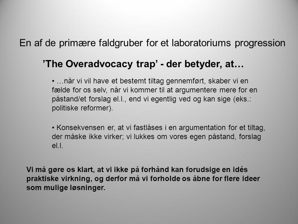 En af de primære faldgruber for et laboratoriums progression 'The Overadvocacy trap' - der betyder, at… • …når vi vil have et bestemt tiltag gennemført, skaber vi en fælde for os selv, når vi kommer til at argumentere mere for en påstand/et forslag el.l., end vi egentlig ved og kan sige (eks.: politiske reformer).