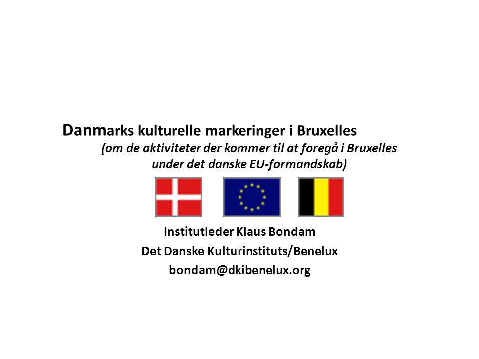 Danm arks kulturelle markeringer i Bruxelles (om de aktiviteter der kommer til at foregå i Bruxelles under det danske EU-formandskab) Institutleder Klaus Bondam Det Danske Kulturinstituts/Benelux bondam@dkibenelux.org