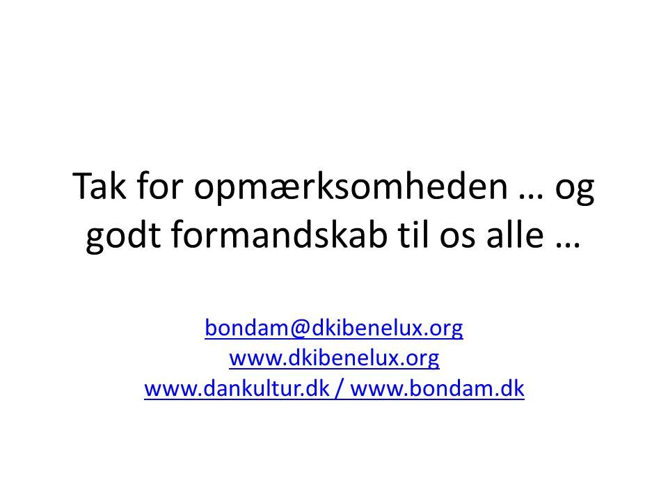 Tak for opmærksomheden … og godt formandskab til os alle … bondam@dkibenelux.org www.dkibenelux.org www.dankultur.dk / www.bondam.dk