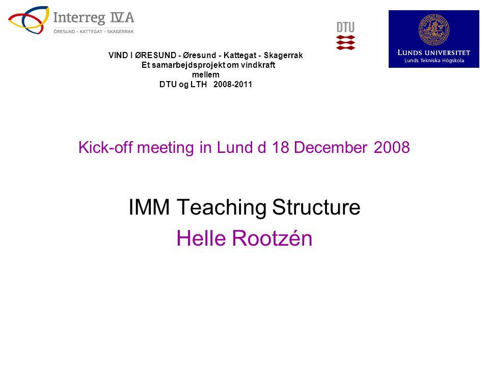 VIND I ØRESUND - Øresund - Kattegat - Skagerrak Et samarbejdsprojekt om vindkraft mellem DTU og LTH 2008-2011 Kick-off meeting in Lund d 18 December 2008 IMM Teaching Structure Helle Rootzén