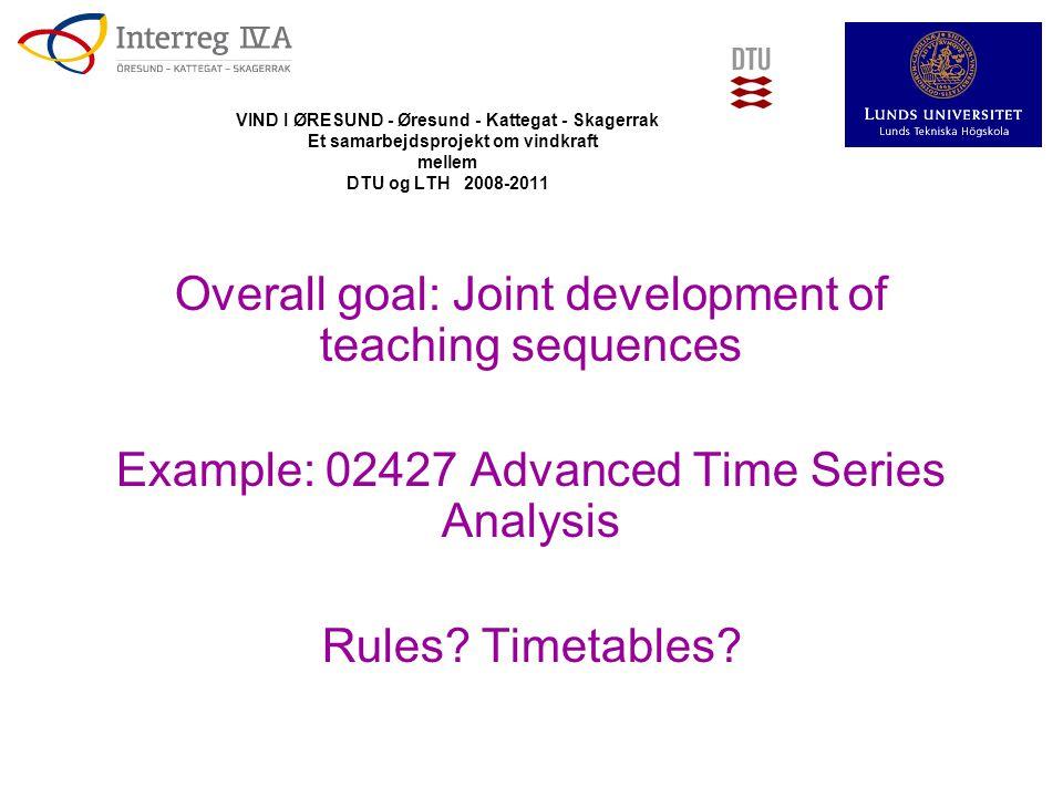 VIND I ØRESUND - Øresund - Kattegat - Skagerrak Et samarbejdsprojekt om vindkraft mellem DTU og LTH 2008-2011 Overall goal: Joint development of teaching sequences Example: 02427 Advanced Time Series Analysis Rules.