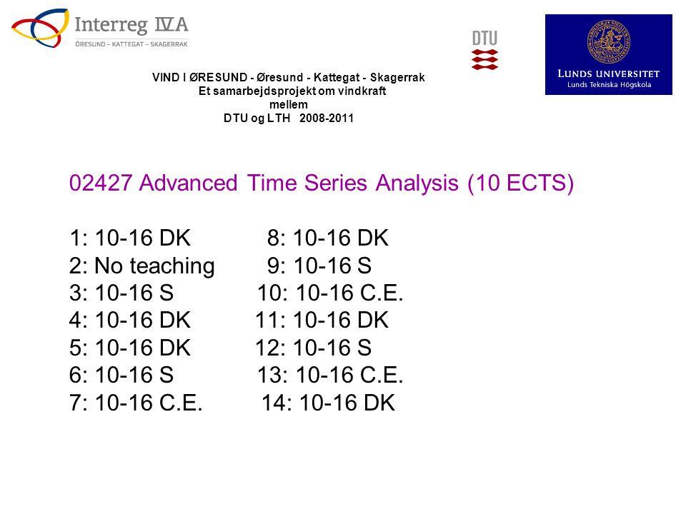 VIND I ØRESUND - Øresund - Kattegat - Skagerrak Et samarbejdsprojekt om vindkraft mellem DTU og LTH 2008-2011 02427 Advanced Time Series Analysis (10 ECTS) 1: 10-16 DK 8: 10-16 DK 2: No teaching 9: 10-16 S 3: 10-16 S 10: 10-16 C.E.