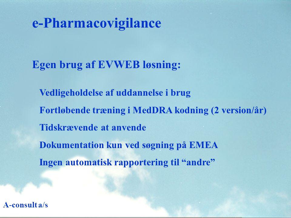 Egen brug af EVWEB løsning: Vedligeholdelse af uddannelse i brug Fortløbende træning i MedDRA kodning (2 version/år) Tidskrævende at anvende Dokumentation kun ved søgning på EMEA Ingen automatisk rapportering til andre e-Pharmacovigilance A-consult a/s