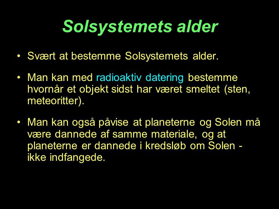 Solsystemets alder •Svært at bestemme Solsystemets alder. •Man kan med radioaktiv datering bestemme hvornår et objekt sidst har været smeltet (sten, m