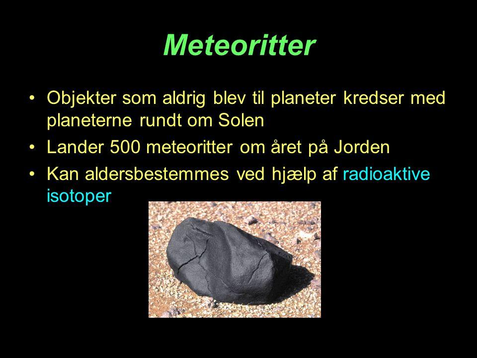Meteoritter •Objekter som aldrig blev til planeter kredser med planeterne rundt om Solen •Lander 500 meteoritter om året på Jorden •Kan aldersbestemme