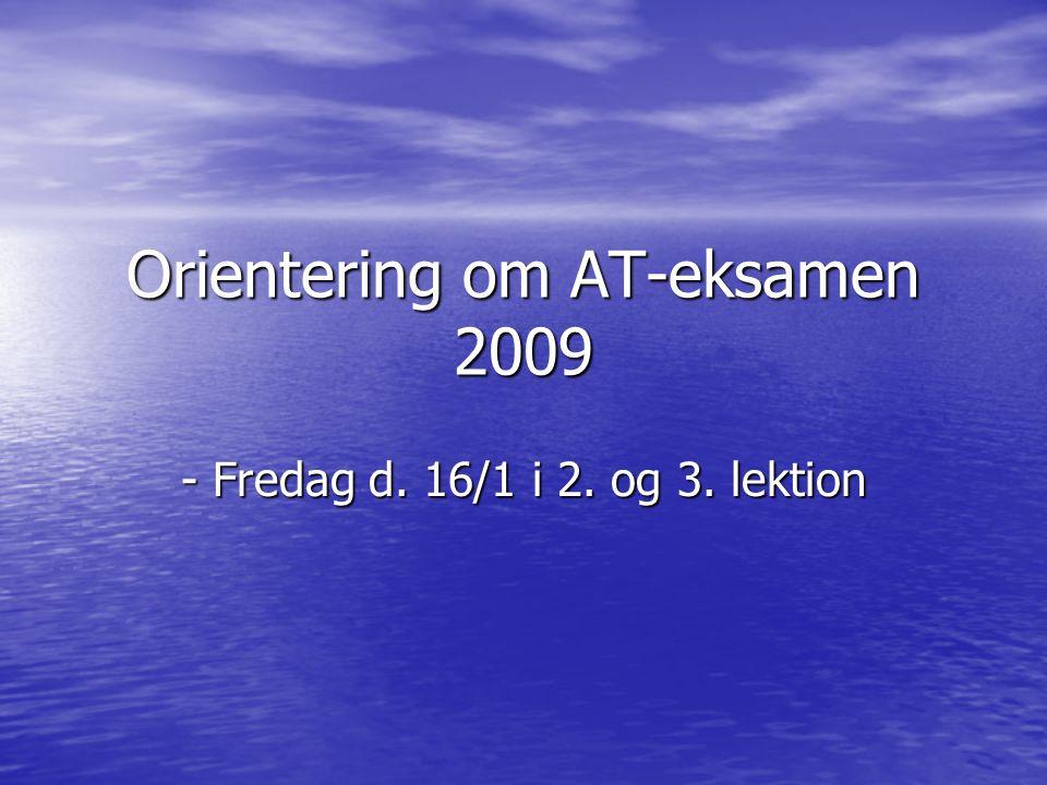 Orientering om AT-eksamen 2009 - Fredag d. 16/1 i 2. og 3. lektion