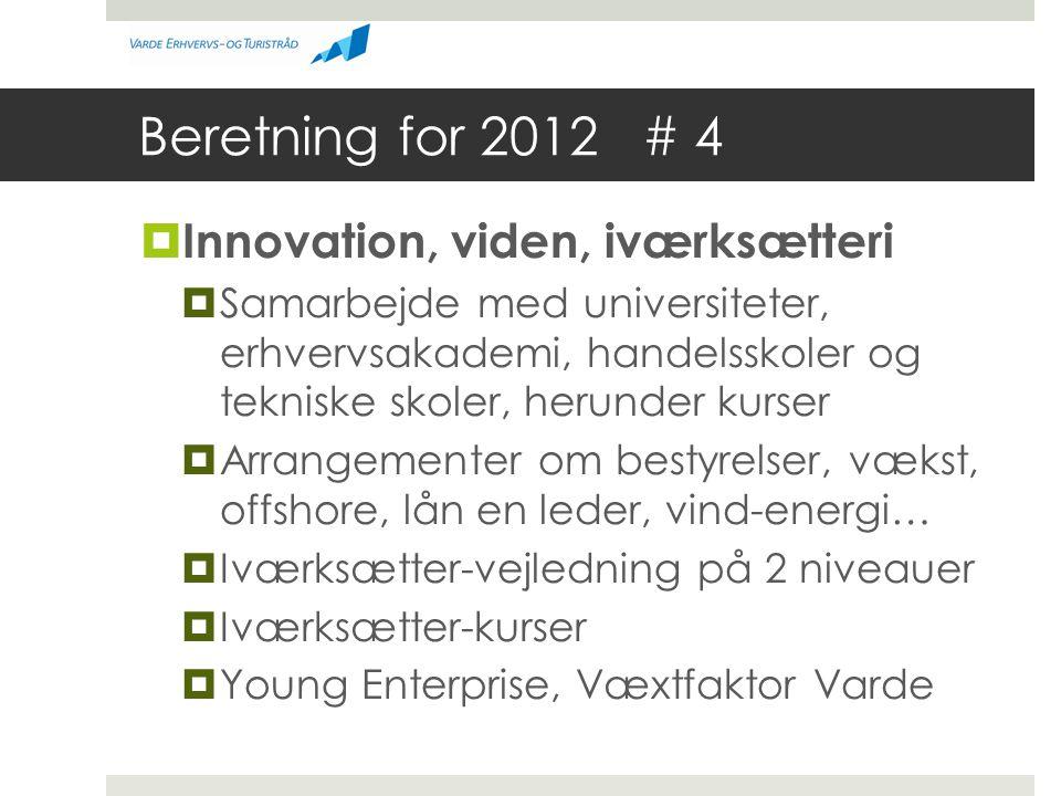 Beretning for 2012 # 4  Innovation, viden, iværksætteri  Samarbejde med universiteter, erhvervsakademi, handelsskoler og tekniske skoler, herunder kurser  Arrangementer om bestyrelser, vækst, offshore, lån en leder, vind-energi…  Iværksætter-vejledning på 2 niveauer  Iværksætter-kurser  Young Enterprise, Væxtfaktor Varde