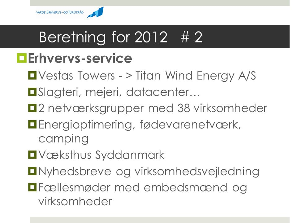 Beretning for 2012 # 2  Erhvervs-service  Vestas Towers - > Titan Wind Energy A/S  Slagteri, mejeri, datacenter…  2 netværksgrupper med 38 virksomheder  Energioptimering, fødevarenetværk, camping  Væksthus Syddanmark  Nyhedsbreve og virksomhedsvejledning  Fællesmøder med embedsmænd og virksomheder