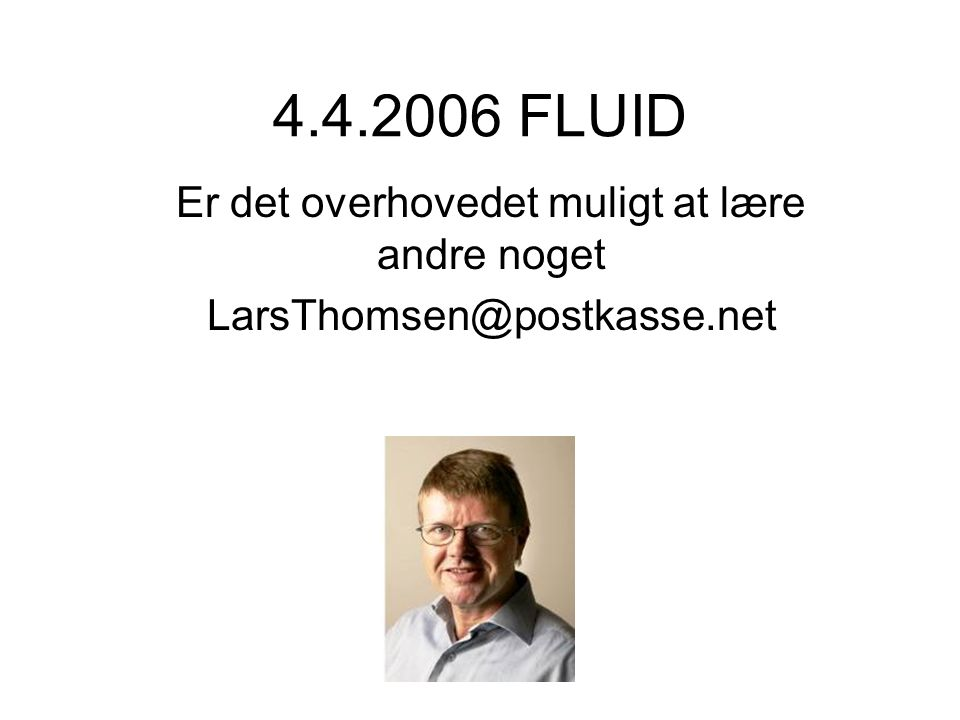 4.4.2006 FLUID Er det overhovedet muligt at lære andre noget LarsThomsen@postkasse.net