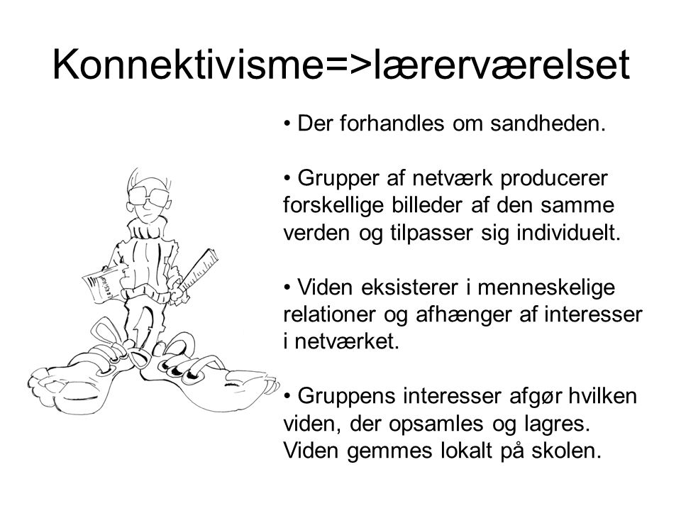 Konnektivisme=>lærerværelset • Der forhandles om sandheden.