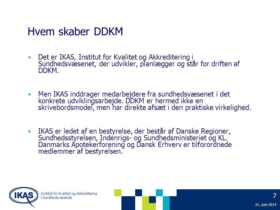 7 Institut for Kvalitet og Akkreditering i Sundhedsvæsenet Hvem skaber DDKM • Det er IKAS, Institut for Kvalitet og Akkreditering i Sundhedsvæsenet, der udvikler, planlægger og står for driften af DDKM.
