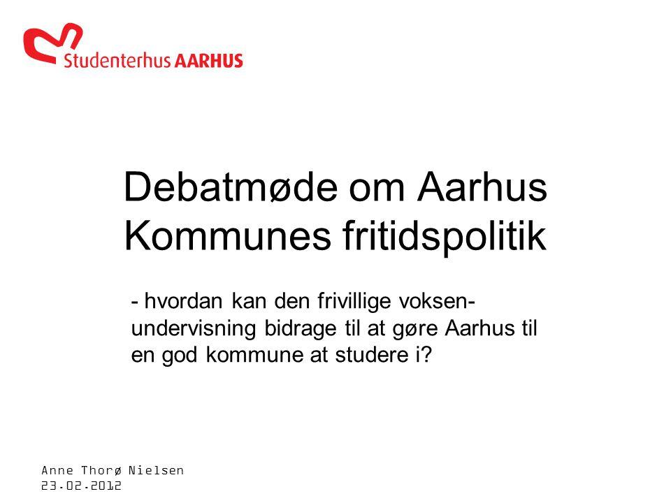 Anne Thorø Nielsen 23.02.2012 Debatmøde om Aarhus Kommunes fritidspolitik - hvordan kan den frivillige voksen- undervisning bidrage til at gøre Aarhus til en god kommune at studere i