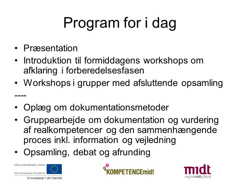Program for i dag •Præsentation •Introduktion til formiddagens workshops om afklaring i forberedelsesfasen •Workshops i grupper med afsluttende opsamling ---- •Oplæg om dokumentationsmetoder •Gruppearbejde om dokumentation og vurdering af realkompetencer og den sammenhængende proces inkl.