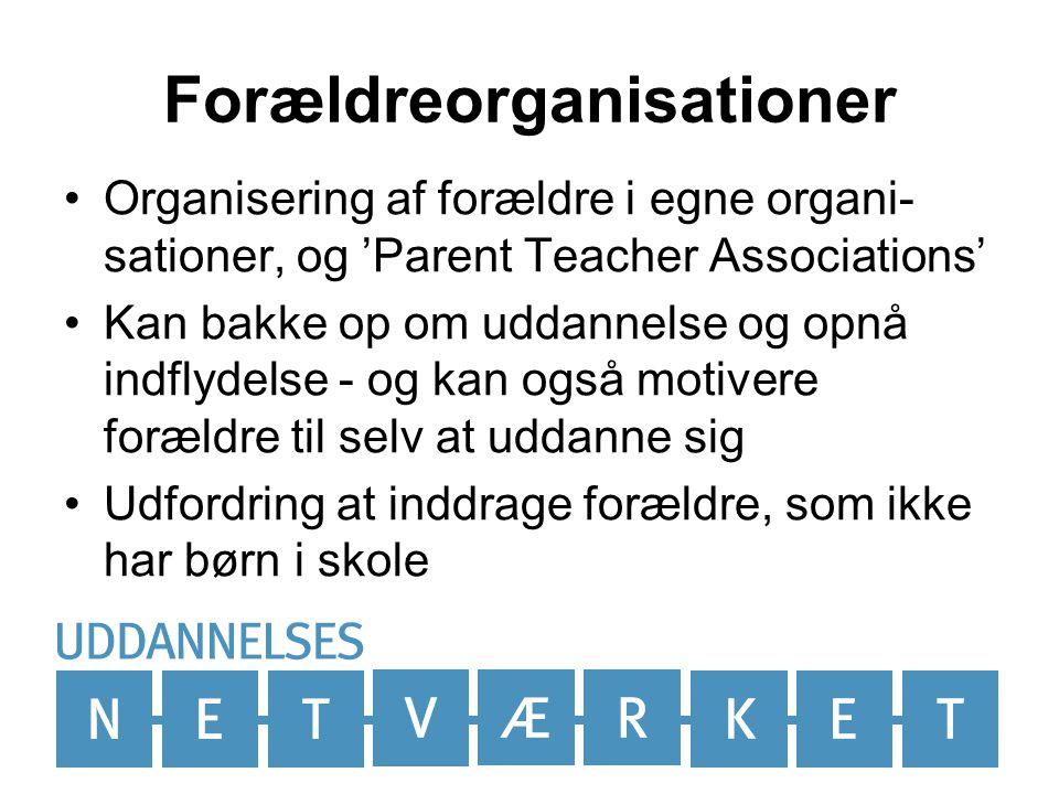 Forældreorganisationer •Organisering af forældre i egne organi- sationer, og 'Parent Teacher Associations' •Kan bakke op om uddannelse og opnå indflydelse - og kan også motivere forældre til selv at uddanne sig •Udfordring at inddrage forældre, som ikke har børn i skole