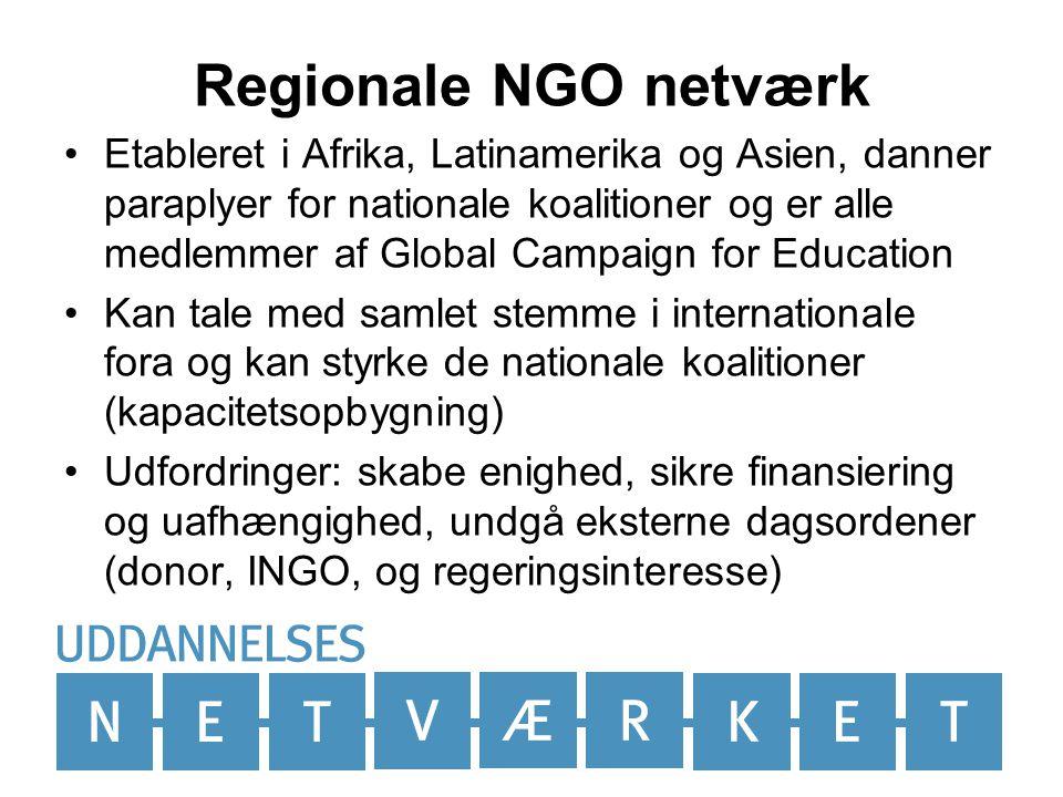 Regionale NGO netværk •Etableret i Afrika, Latinamerika og Asien, danner paraplyer for nationale koalitioner og er alle medlemmer af Global Campaign for Education •Kan tale med samlet stemme i internationale fora og kan styrke de nationale koalitioner (kapacitetsopbygning) •Udfordringer: skabe enighed, sikre finansiering og uafhængighed, undgå eksterne dagsordener (donor, INGO, og regeringsinteresse)