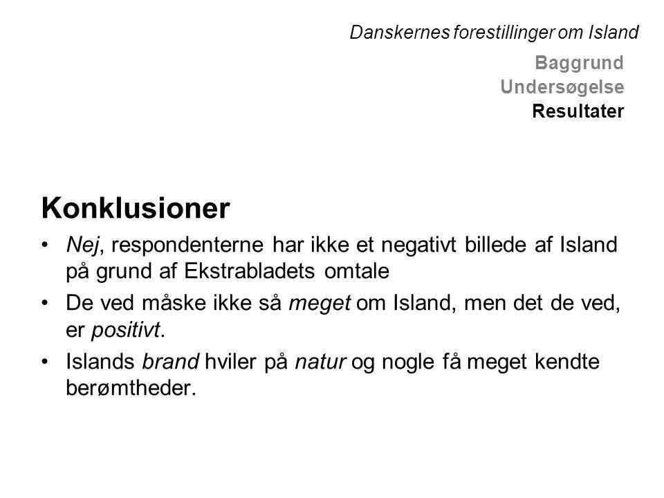 Konklusioner •Nej, respondenterne har ikke et negativt billede af Island på grund af Ekstrabladets omtale •De ved måske ikke så meget om Island, men det de ved, er positivt.