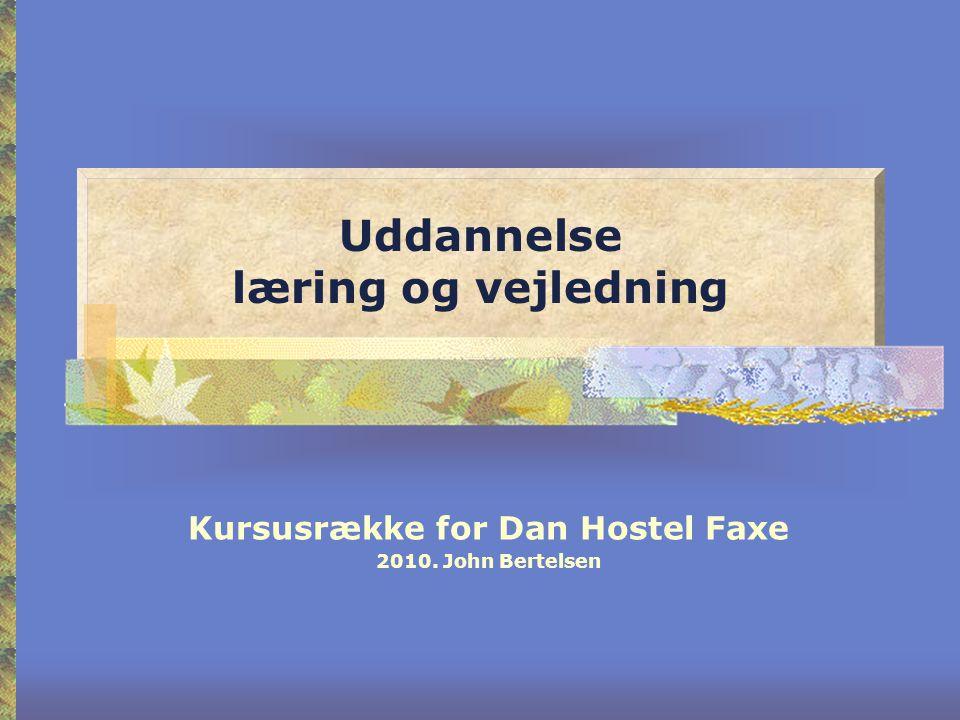 Uddannelse læring og vejledning Kursusrække for Dan Hostel Faxe 2010. John Bertelsen