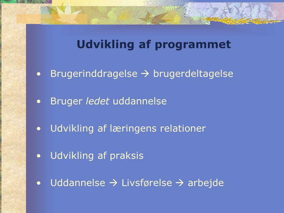 Udvikling af programmet •Brugerinddragelse  brugerdeltagelse •Bruger ledet uddannelse •Udvikling af læringens relationer •Udvikling af praksis •Uddannelse  Livsførelse  arbejde
