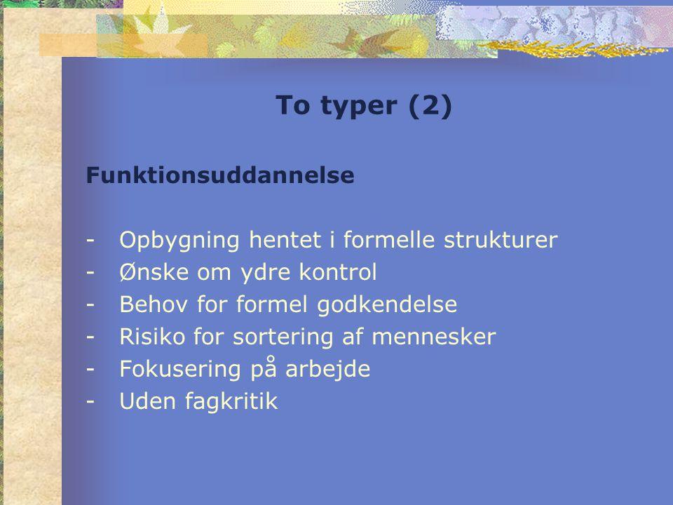 To typer (2) Funktionsuddannelse -Opbygning hentet i formelle strukturer -Ønske om ydre kontrol -Behov for formel godkendelse -Risiko for sortering af mennesker -Fokusering på arbejde -Uden fagkritik